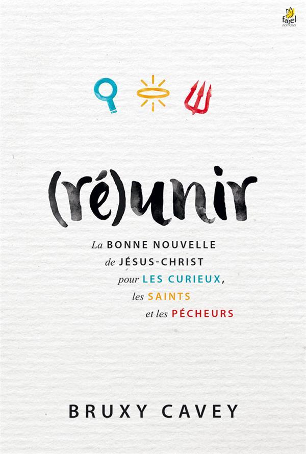 (RE)UNIR - LA BONNE NOUVELLE DE JESUS-CHRIST POUR LES CURIEUX, LES SAINTS ET LES PECHEURS
