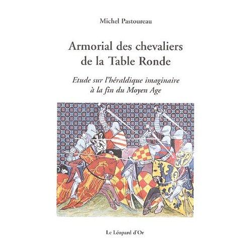ARMORIAL DES CHEVALIERS DE LA TABLE RONDE - ETUDE SUR L'HERALDIQUE IMAGINAIRE A LA FIN DU MOYEN-AGE