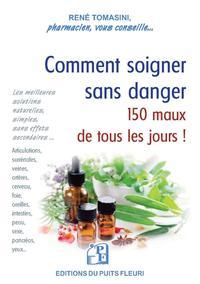 COMMENT SOIGNER SANS DANGER 150 MAUX DE TOUS LES JOURS - LES MEILLEURES SOLUTIONS NATURELLES, SIMPLE