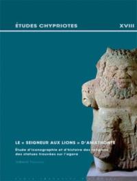 """LE """"SEIGNEUR AUX LIONS"""" D'AMATHONTE ETUDE D'ICONOGRAPHIE ET D'HISTOIRE DES RELIGIONS DES STATUES TRO"""
