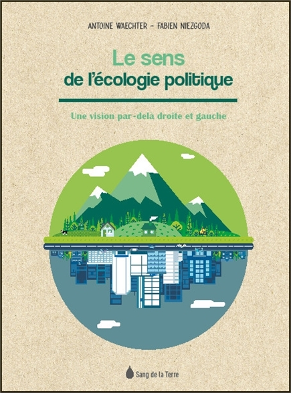 LE SENS DE L'ECOLOGIE POLITIQUE - UNE VISION PAR-DELA DROITE ET GAUCHE