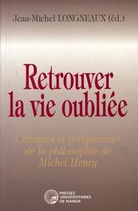RETROUVER LA VIE OUBLIEE - CRITIQUES ET PERSPECTIVES DE LA PHILOSOPHIE DE MICHEL HENRY