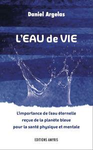 L'EAU DE VIE - L'IMPORTANCE DE L'EAU ETERNELLE RECUE DE LA PLANETE BLEUE POUR LA SANTE PHYSIQUE ET M