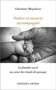 NAITRE ET MOURIR ACCOMPAGNE - LE FEMININ SACRE AU COEUR DES RITUELS DE PASSAGE