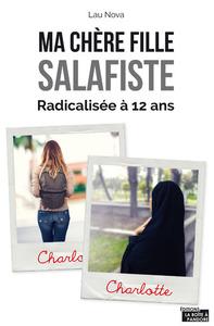 MA CHERE FILLE SALAFISTE - RADICALISEE A 12 ANS