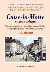 CUISE-LA-MOTTE ET SES ENVIRONS (ESSAIS HISTORIQUES SUR LES CANTONS D'ATTICHY, COMPIEGNE, ESTREES-SAI