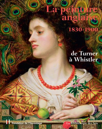 LA PEINTURE ANGLAISE 1830-1900 DE TURNER A WHISTLER