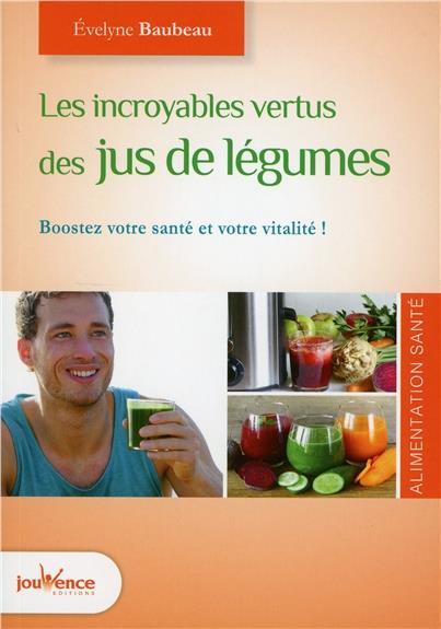 INCROYABLES VERTUS DES JUS DE LEGUMES (LES)