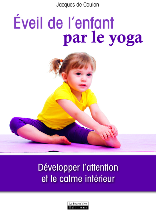 EVEIL DE L'ENFANT PAR LE YOGA. DEVELOPPER L'ATTENTION ET LE CALME INTERIEUR