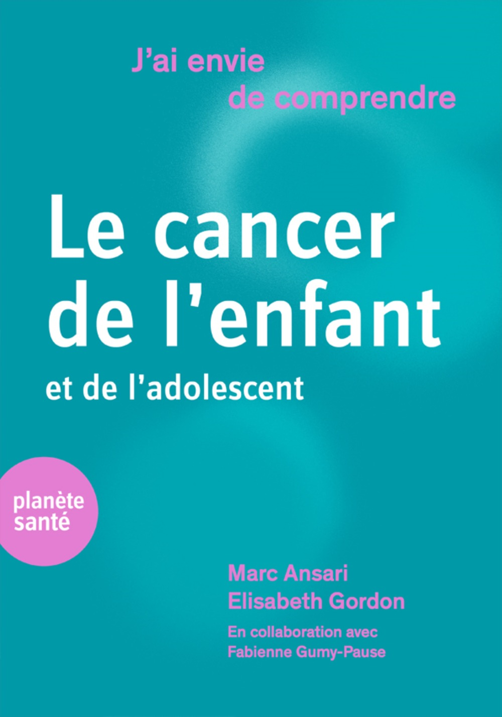 J AI ENVIE DE COMPRENDRE LE CANCER DE L ENFANT ET DE L ADOLESCENT