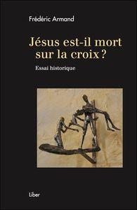 JESUS, EST-IL MORT SUR LA CROIX ? ESSAI HISTORIQUE