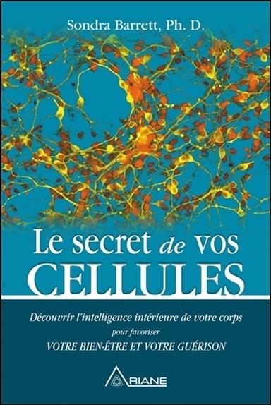LE SECRET DE VOS CELLULES - DECOUVRIR L'INTELLIGENCE INTERIEURE DE VOTRE CORPS POUR FAVORISER VOTRE