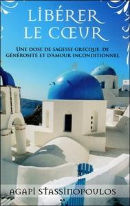 LIBERER LE COEUR - UNE DOSE DE SAGESSE GRECQUE, DE GENEROSITE ET D'AMOUR INCONDITIONNEL