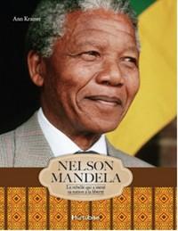 NELSON MANDELA. LE REBELLE QUI A MENE SA NATION A LA LIBERTE