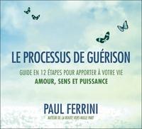 LE PROCESSUS DE GUERISON - GUIDE EN 12 ETAPES POUR APPORTER A VOTRE VIE - AMOUR, SENS ET PUISSANCE -