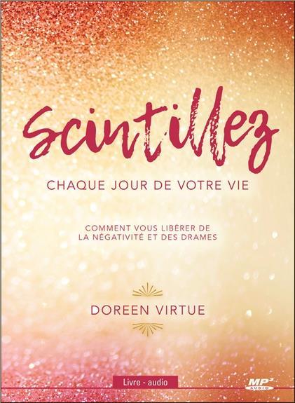 SCINTILLEZ CHAQUE JOUR DE VOTRE VIE - COMMENT VOUS LIBERER DE LA NEGATIVITE ET DES DRAMES - LIVRE AU