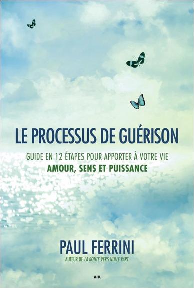 LE PROCESSUS DE GUERISON - GUIDE EN 12 ETAPES POUR APPORTER A VOTRE VIE - AMOUR, SENS ET PUISSANCE