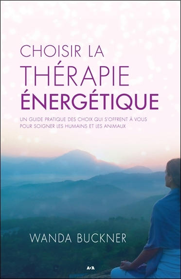 CHOISIR LA THERAPIE ENERGETIQUE - UN GUIDE PRATIQUE DES CHOIX QUI S'OFFRENT A VOUS POUR SOIGNER LES