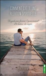 COMMENT CREER UNE RELATION SPIRITUELLE - UN GUIDE POUR FAVORISER L'EPANOUISSEMENT ET LE BONHEUR DES