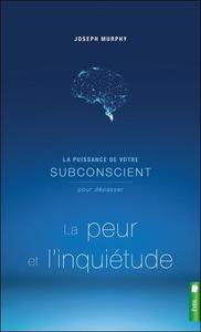 LA PUISSANCE DE VOTRE SUBCONSCIENT POUR DEPASSER LA PEUR ET L'INQUIETUDE - LIVRE 1