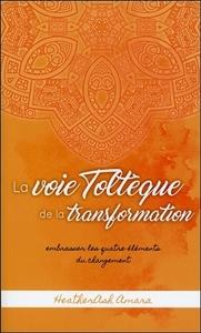 LA VOIE TOLTEQUE DE LA TRANSFORMATION - EMBRASSER LES QUATRE ELEMENTS DU CHANGEMENT