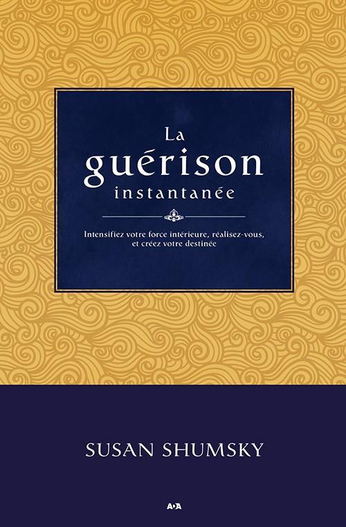 LA GUERISON INSTANTANEE - INTENSIFIEZ VOTRE FORCE INTERIEURE, REALISEZ-VOUS, ET CREEZ VOTRE DESTINEE
