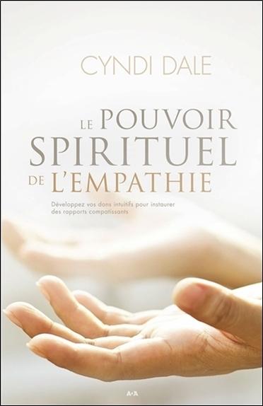 LE POUVOIR SPIRITUEL DE L'EMPATHIE - DEVELOPPEZ VOS DONS INTUITIFS POUR INSTAURER DES RAPPORTS COMPA