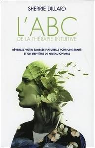 L'ABC DE LA THERAPIE INTUITIVE - REVEILLEZ VOTRE SAGESSE NATURELLE POUR UNE SANTE ET UN BIEN-ETRE DE