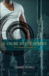 A L'AUBE DES TENEBRES - LES GARDIENS IMMORTELS TOME 1