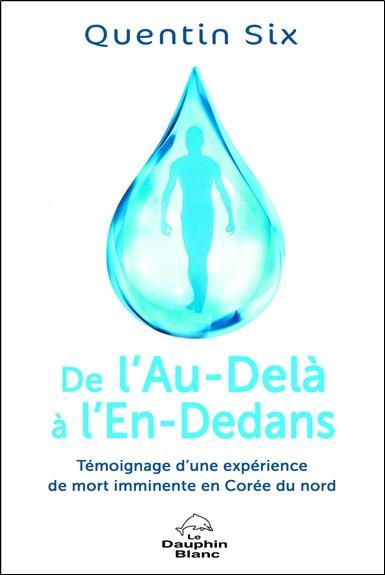 DE L'AU-DELA A L'EN-DEDANS - TEMOIGNAGE D'UNE EXPERIENCE DE MORT IMMINENTE EN COREE DU NORD