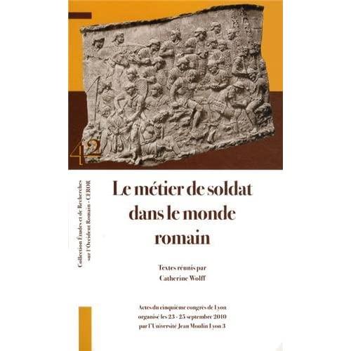 LE METIER DE SOLDAT DANS LE MONDE ROMAIN ACTES DU CINQUIEME CONGRES DE LYON (23-25 SEPTEMBRE 2010)