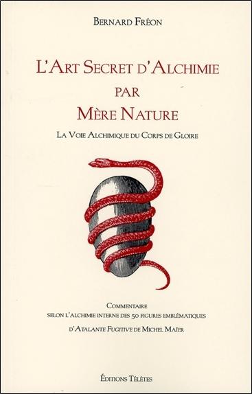 L'ART SECRET D'ALCHIMIE PAR MERE NATURE - LA VOIE ALCHIMIQUE DU CORPS DE GLOIRE