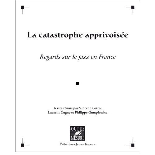 CATASTROPHE APPRIVOISEE (LA) REGARDS SUR LE JAZZ EN FRANCE