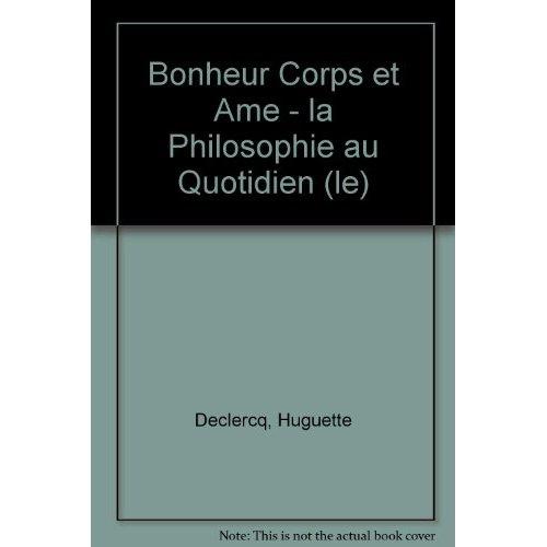 BONHEUR CORPS ET AME - LA PHILOSOPHIE AU QUOTIDIEN (LE)
