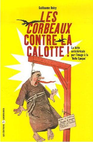 LES CORBEAUX CONTRE LA CALOTTE : LA LUTTE ANTICLERICALE PAR L'IMAGE A LA BELLE EPOQUE