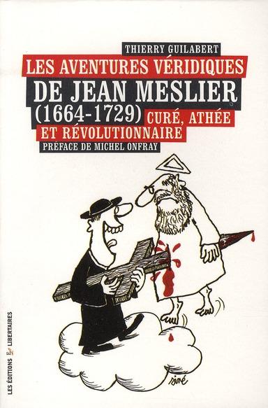 LES AVENTURES VERIDIQUES DE JEAN MESLIER (1664-1729) CURE, ATHEE ET REVOLUTIONNAIRE
