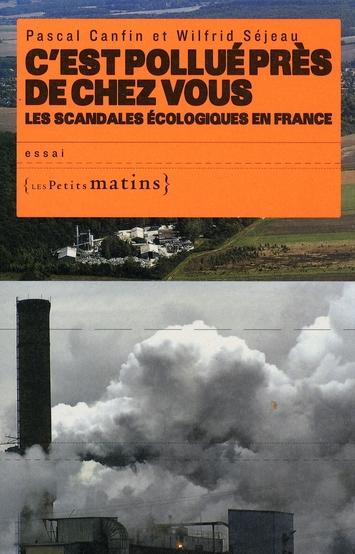 C'EST POLLUE PRES DE CHEZ VOUS. LES SCANDALES ECOLOGIQUES EN FRANCE