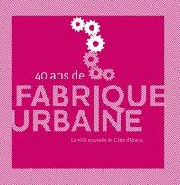 40 ANS DE FABRIQUE URBAINE : LA VILLE NOUVELLE DE L'ISLE D'ABEAU