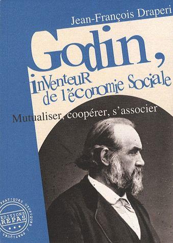 GODIN, INVENTEUR DE L'ECONOMIE SOCIALE : MUTUALISER, COOPERER, S'ASSOCIER