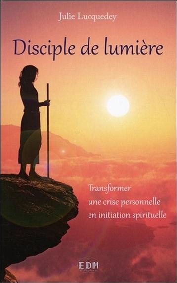 DISCIPLE DE LUMIERE - TRANSFORMER UNE CRISE PERSONNELLE EN INITIATION SPIRITUELLE