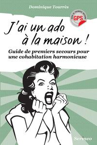 J'AI UN ADO A LA MAISON ! GUIDE DE PREMIERS SECOURS POUR UNE COHABITATION HARMONIEUSE