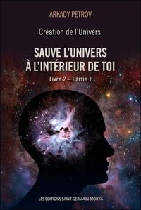 CREATION DE L'UNIVERS - SAUVE L'UNIVERS A L'INTERIEUR DE TOI - LIVRE 2 - PARTIE 1