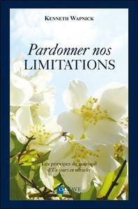 PARDONNER NOS LIMITATIONS - LES PRINCIPES DE GUERISON D'UN COURS EN MIRACLES