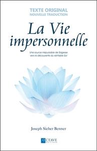 LA VIE IMPERSONNELLE - UNE SOURCE INEPUISABLE DE SAGESSE VERS LA DECOUVERTE DU VERITABLE SOI