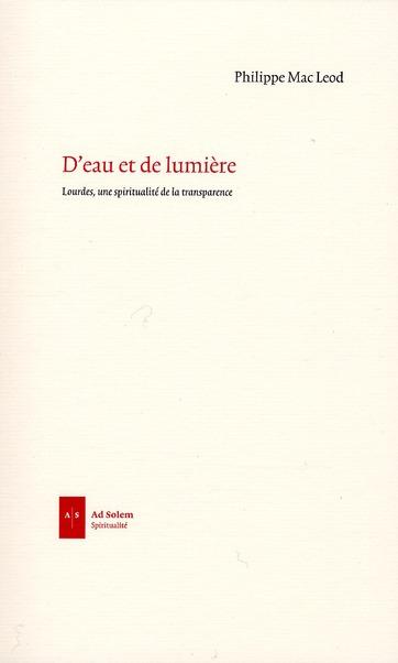 D'EAU ET DE LUMIERE - LOURDES, UNE SPIRITUALITE DE LA TRANSPARENCE