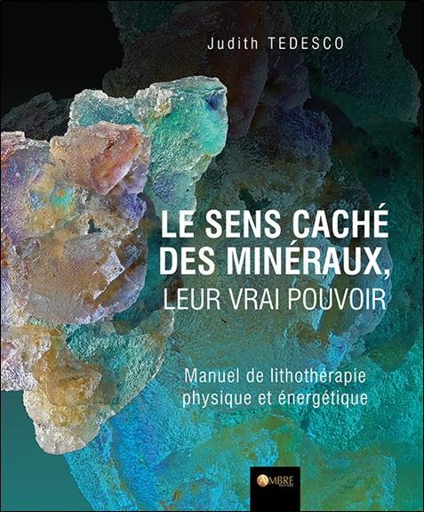 LE SENS CACHE DES MINERAUX, LEUR VRAI POUVOIR - MANUEL DE LITHOTHERAPIE PHYSIQUE ET ENERGETIQUE