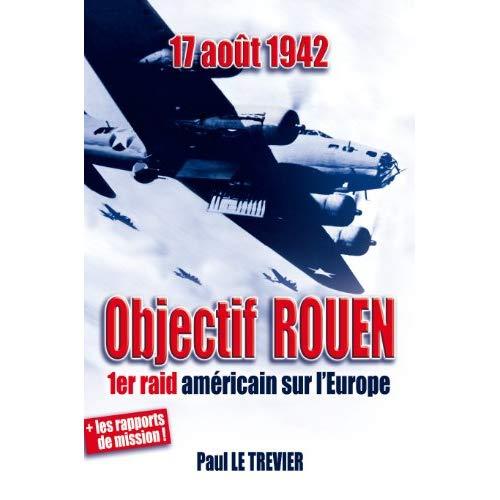 17 AOUT 1942 / OBJECTIF ROUEN, L'HISTOIRE DU PREMIER BOMBARDEMENT AMERICAIN SUR L'EUROPE