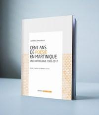 CENT ANS DE POESIE EN MARTINIQUE - UNE ANTHOLOGIE 1903 - 2017