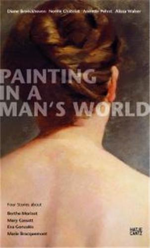 PAINTING IN A MAN'S WORLD : FOUR STORIES ABOUT BERTHE MORISOT, MARY CASSATT, EVA GONZALES, MARIE BRA