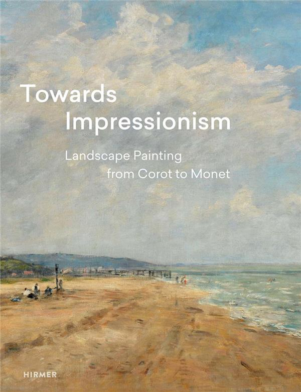 TOWARDS IMPRESSIONISM: LANDSCAPE PAINTING FROM COROT TO MONET /ANGLAIS